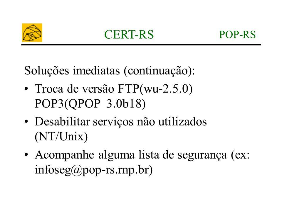 POP-RS CERT-RS Soluções imediatas (continuação): •Troca de versão FTP(wu-2.5.0) POP3(QPOP 3.0b18) •Desabilitar serviços não utilizados (NT/Unix) •Acom