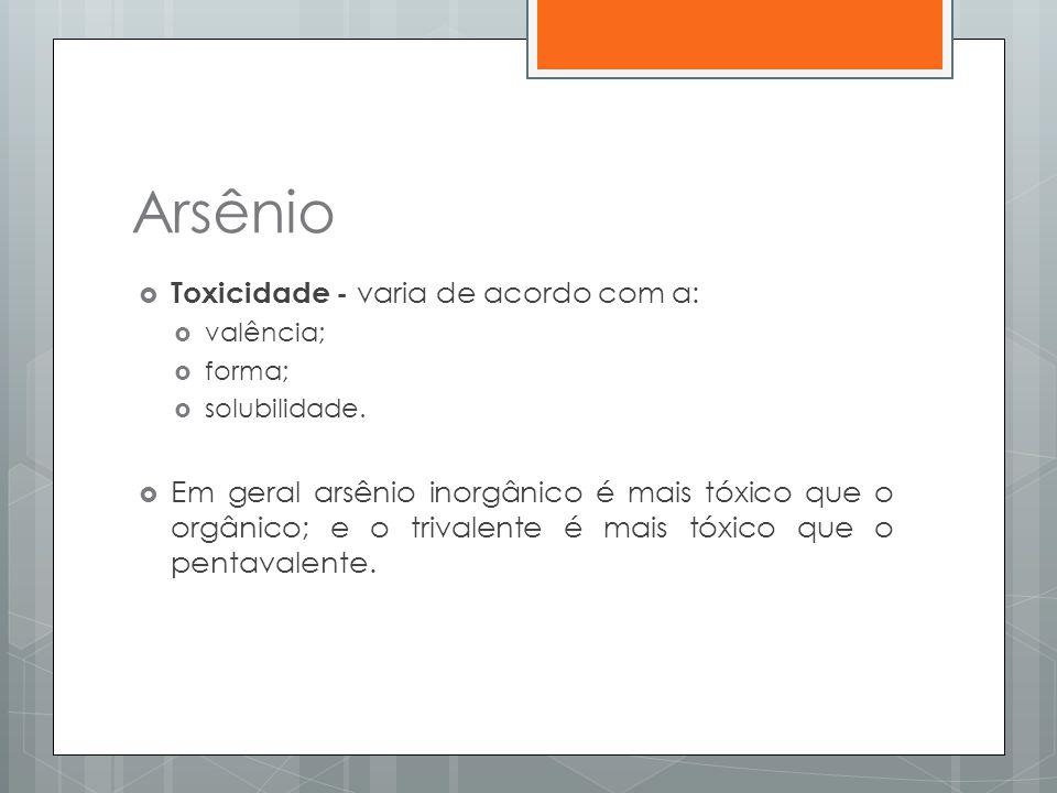 Arsênio  Toxicidade - varia de acordo com a:  valência;  forma;  solubilidade.  Em geral arsênio inorgânico é mais tóxico que o orgânico; e o tri