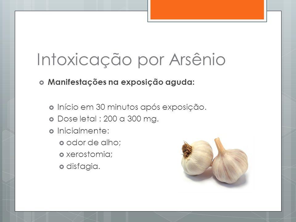 Intoxicação por Arsênio  Manifestações na exposição aguda:  Início em 30 minutos após exposição.  Dose letal : 200 a 300 mg.  Inicialmente:  odor