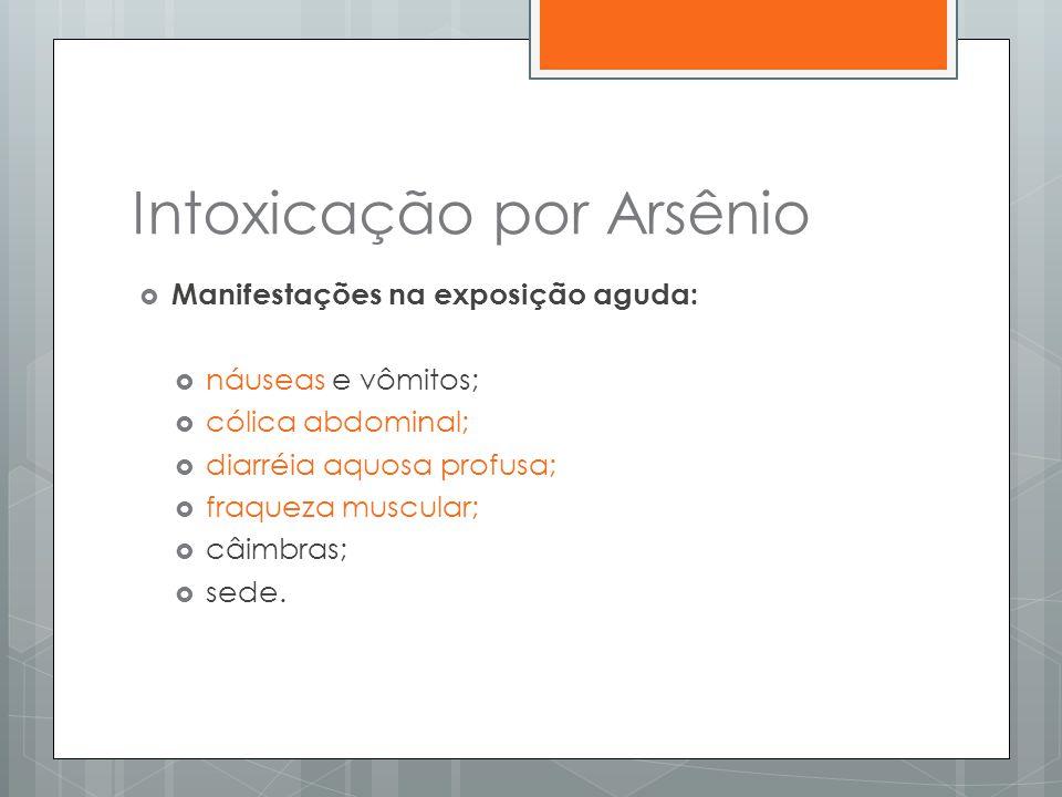 Intoxicação por Arsênio  Manifestações na exposição aguda:  náuseas e vômitos;  cólica abdominal;  diarréia aquosa profusa;  fraqueza muscular; 