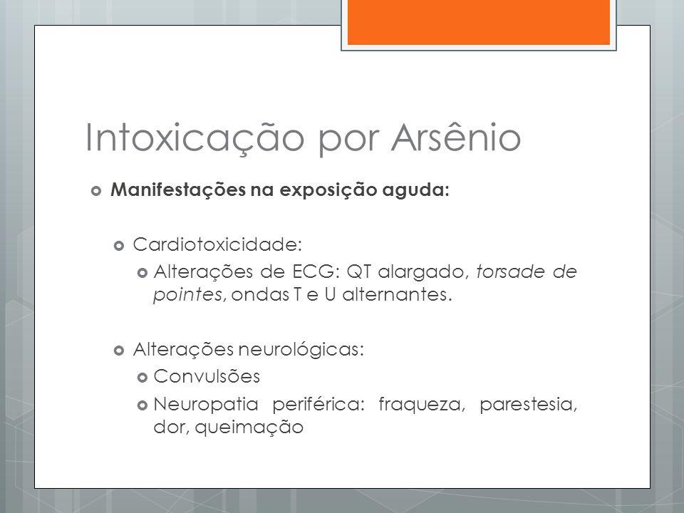 Intoxicação por Arsênio  Manifestações na exposição aguda:  Cardiotoxicidade:  Alterações de ECG: QT alargado, torsade de pointes, ondas T e U alte