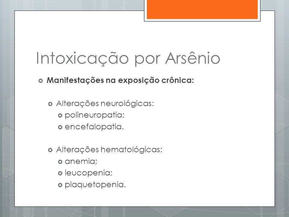 Intoxicação por Arsênio  Manifestações na exposição crônica:  Alterações neurológicas:  polineuropatia;  encefalopatia.  Alterações hematológicas