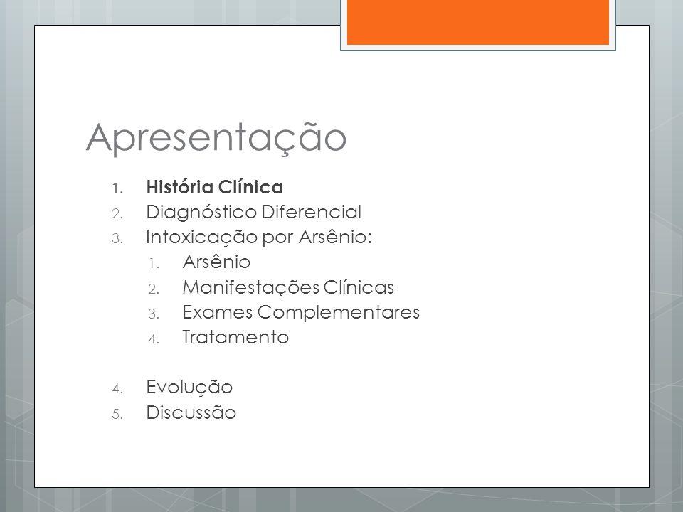 Apresentação 1. História Clínica 2. Diagnóstico Diferencial 3. Intoxicação por Arsênio: 1. Arsênio 2. Manifestações Clínicas 3. Exames Complementares