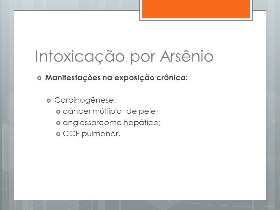 Intoxicação por Arsênio  Manifestações na exposição crônica:  Carcinogênese:  câncer múltiplo de pele;  angiossarcoma hepático;  CCE pulmonar.