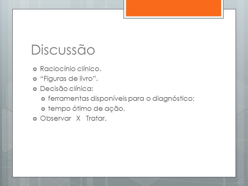 """Discussão  Raciocínio clínico.  """"Figuras de livro"""".  Decisão clínica:  ferramentas disponíveis para o diagnóstico;  tempo ótimo de ação.  Observ"""