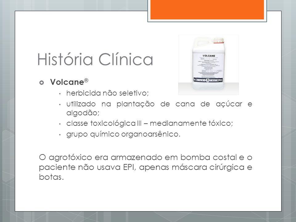 História Clínica  Volcane ® • herbicida não seletivo; • utilizado na plantação de cana de açúcar e algodão; • classe toxicológica III – medianamente