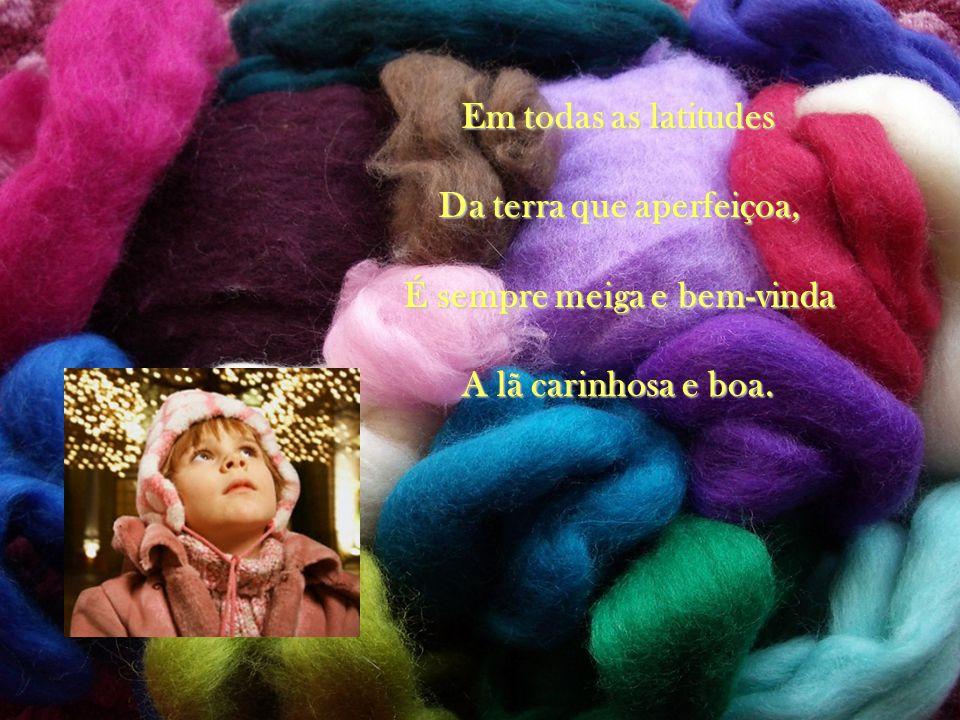 Em todas as latitudes Da terra que aperfeiçoa, É sempre meiga e bem-vinda A lã carinhosa e boa.