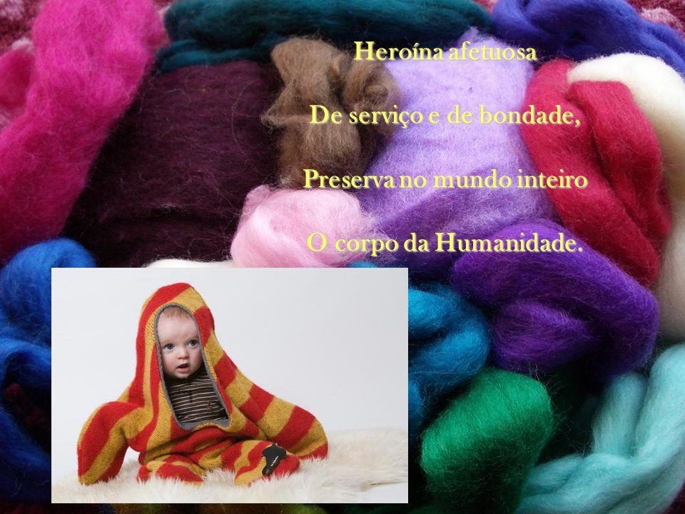 Heroína afetuosa De serviço e de bondade, Preserva no mundo inteiro O corpo da Humanidade.