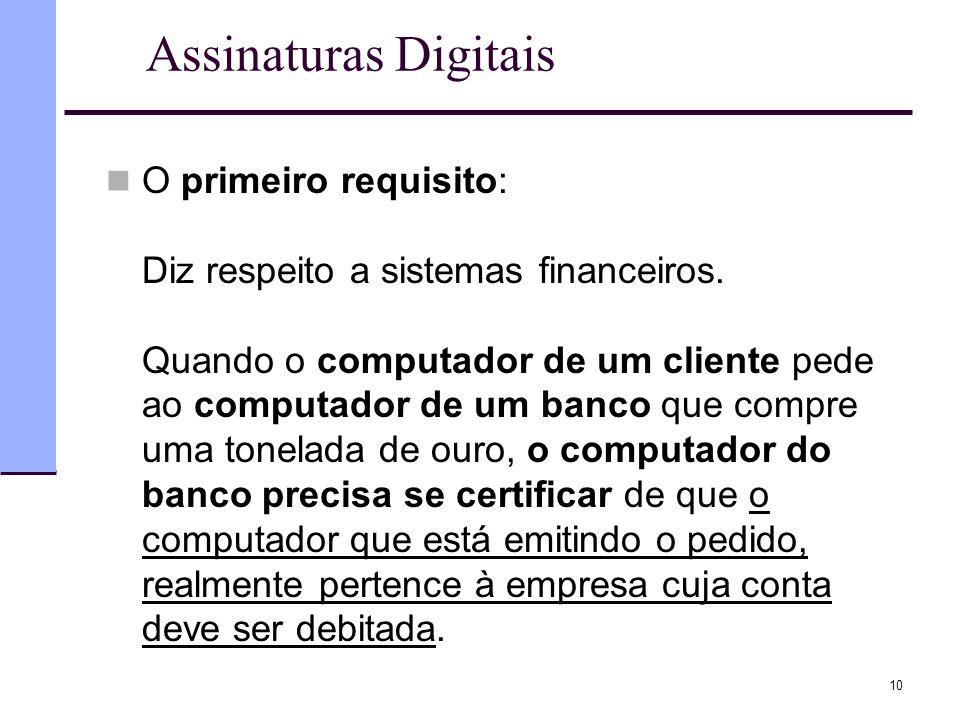 10 Assinaturas Digitais  O primeiro requisito: Diz respeito a sistemas financeiros. Quando o computador de um cliente pede ao computador de um banco