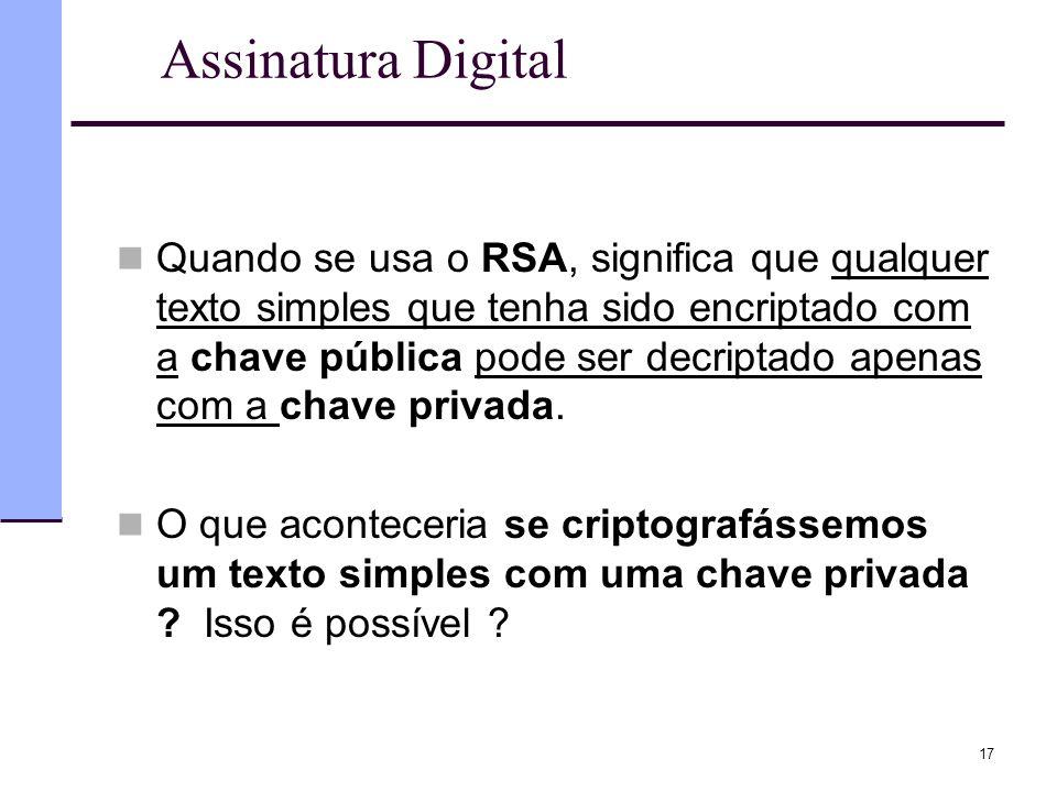 17 Assinatura Digital  Quando se usa o RSA, significa que qualquer texto simples que tenha sido encriptado com a chave pública pode ser decriptado ap
