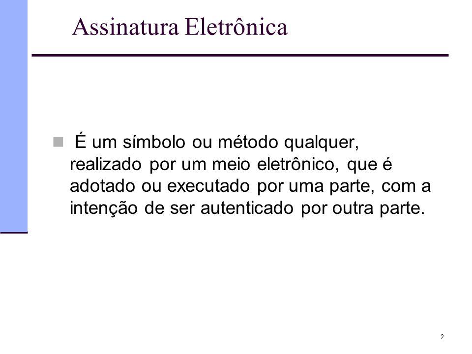 Assinatura Eletrônica  É um símbolo ou método qualquer, realizado por um meio eletrônico, que é adotado ou executado por uma parte, com a intenção de