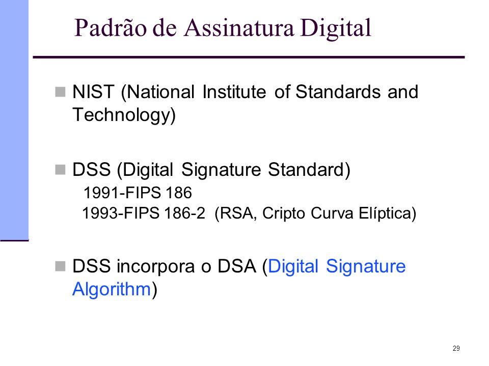 Padrão de Assinatura Digital  NIST (National Institute of Standards and Technology)  DSS (Digital Signature Standard) 1991-FIPS 186 1993-FIPS 186-2