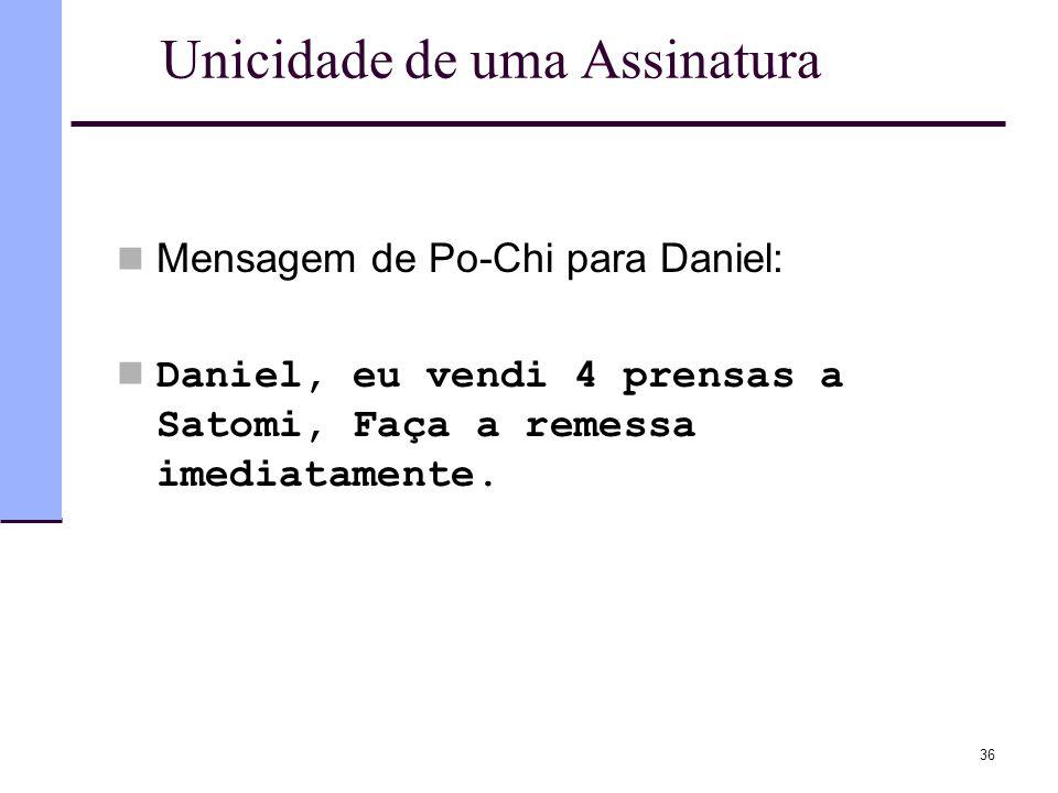 36 Unicidade de uma Assinatura  Mensagem de Po-Chi para Daniel:  Daniel, eu vendi 4 prensas a Satomi, Faça a remessa imediatamente.
