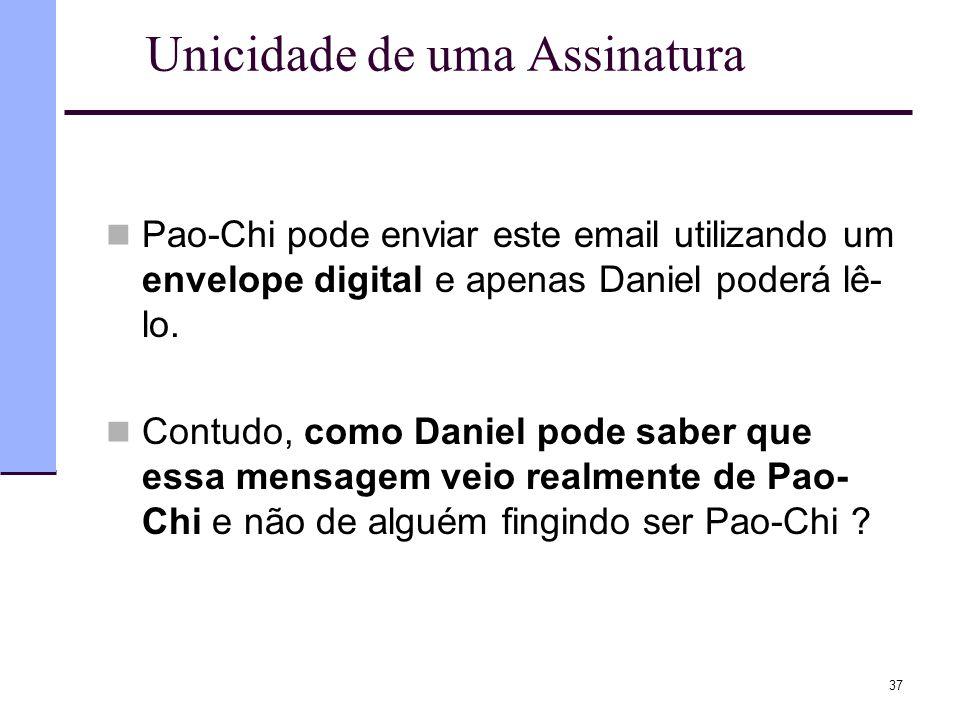 37 Unicidade de uma Assinatura  Pao-Chi pode enviar este email utilizando um envelope digital e apenas Daniel poderá lê- lo.  Contudo, como Daniel p