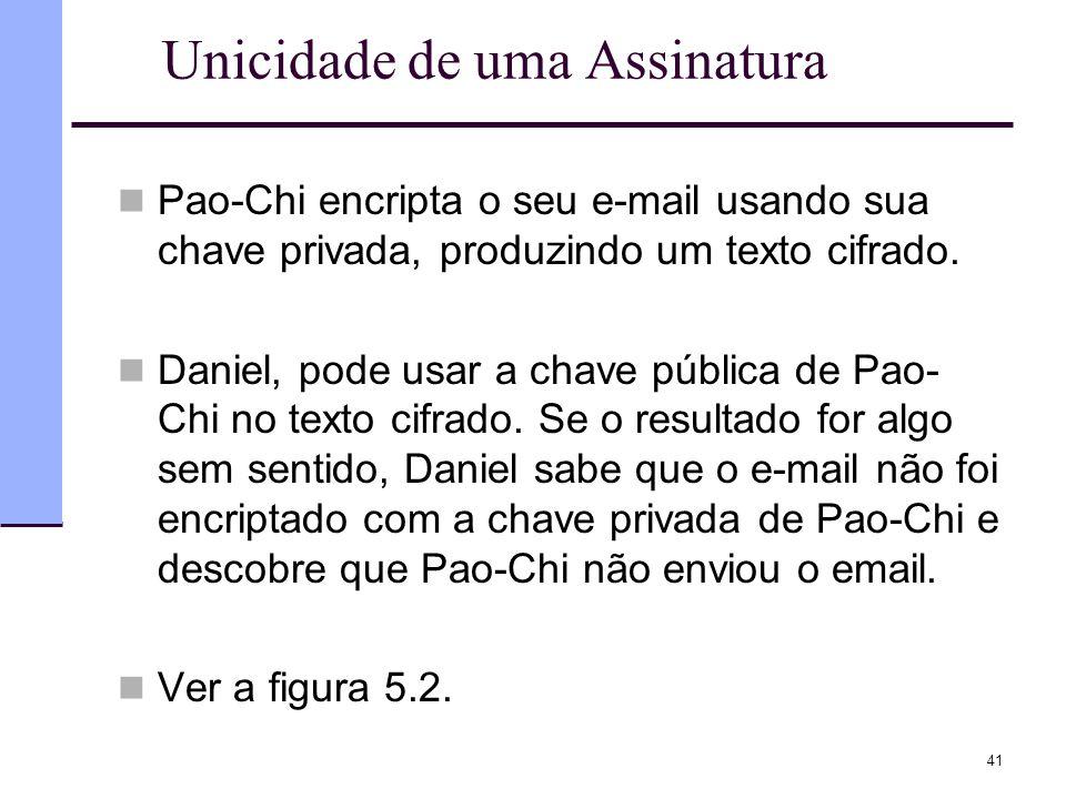41 Unicidade de uma Assinatura  Pao-Chi encripta o seu e-mail usando sua chave privada, produzindo um texto cifrado.  Daniel, pode usar a chave públ
