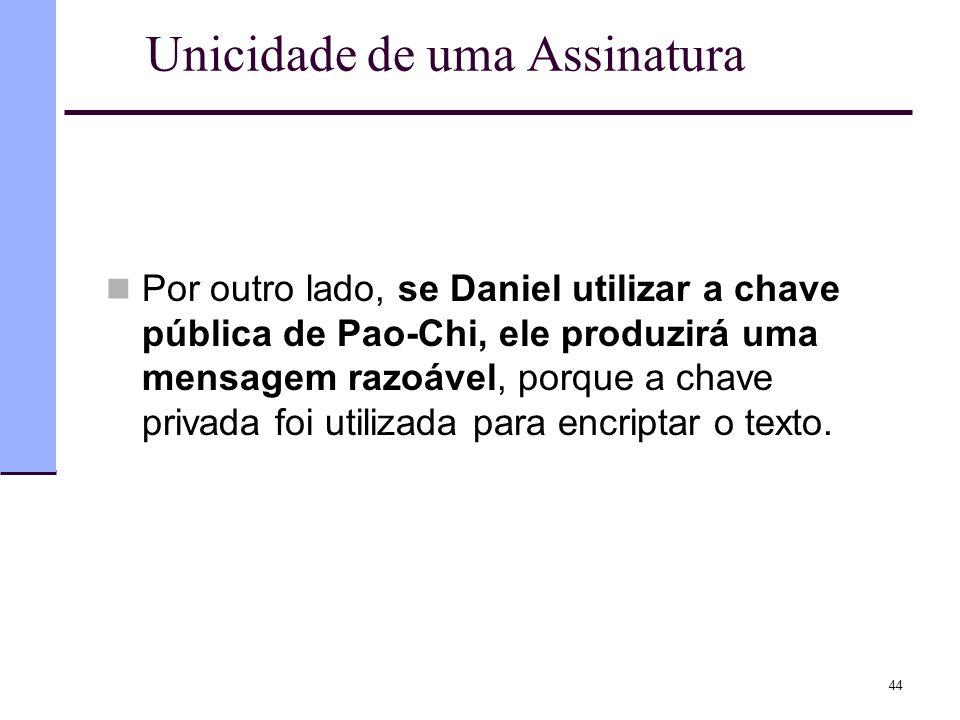 44 Unicidade de uma Assinatura  Por outro lado, se Daniel utilizar a chave pública de Pao-Chi, ele produzirá uma mensagem razoável, porque a chave pr