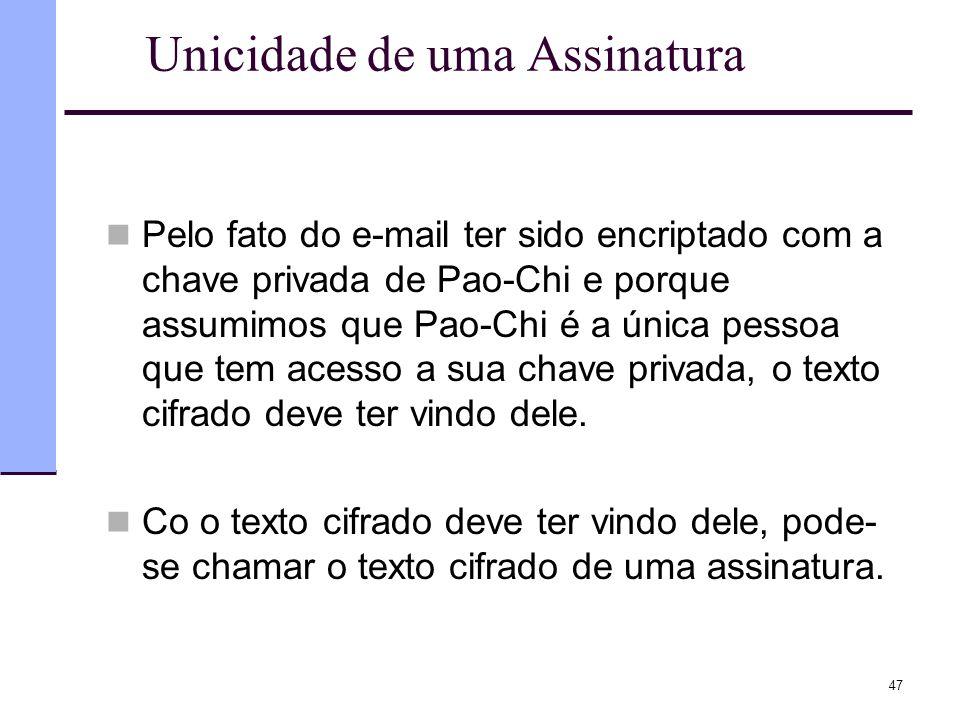 47 Unicidade de uma Assinatura  Pelo fato do e-mail ter sido encriptado com a chave privada de Pao-Chi e porque assumimos que Pao-Chi é a única pesso
