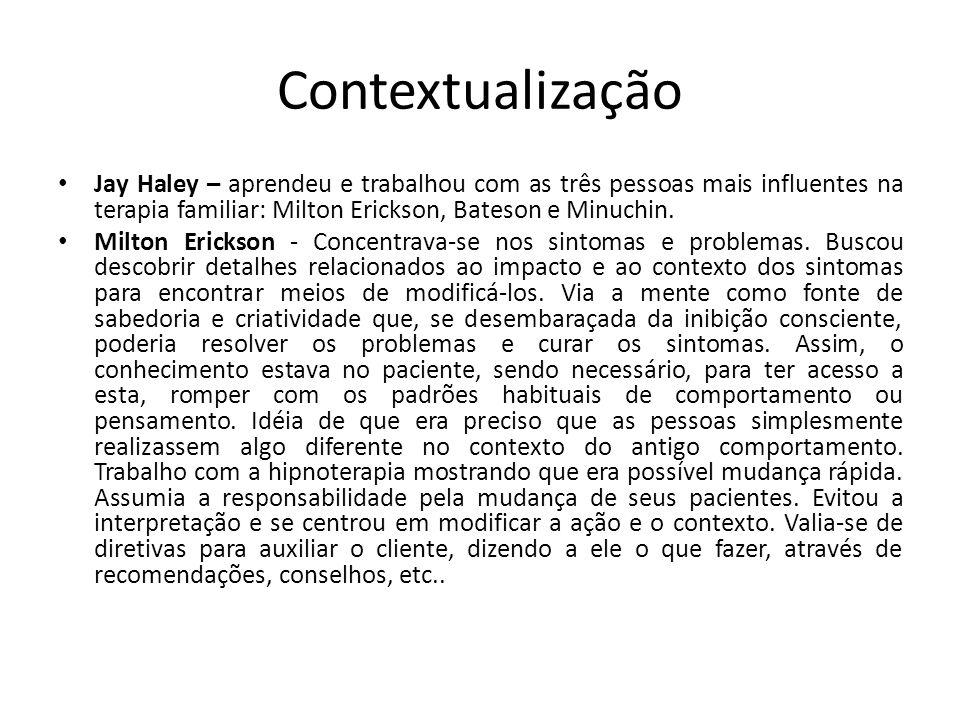 Contextualização • Jay Haley – aprendeu e trabalhou com as três pessoas mais influentes na terapia familiar: Milton Erickson, Bateson e Minuchin. • Mi