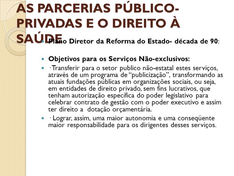 AS PARCERIAS PÚBLICO- PRIVADAS E O DIREITO À SAÚDE  Plano Diretor da Reforma do Estado- década de 90:  Objetivos para os Serviços Não-exclusivos: 