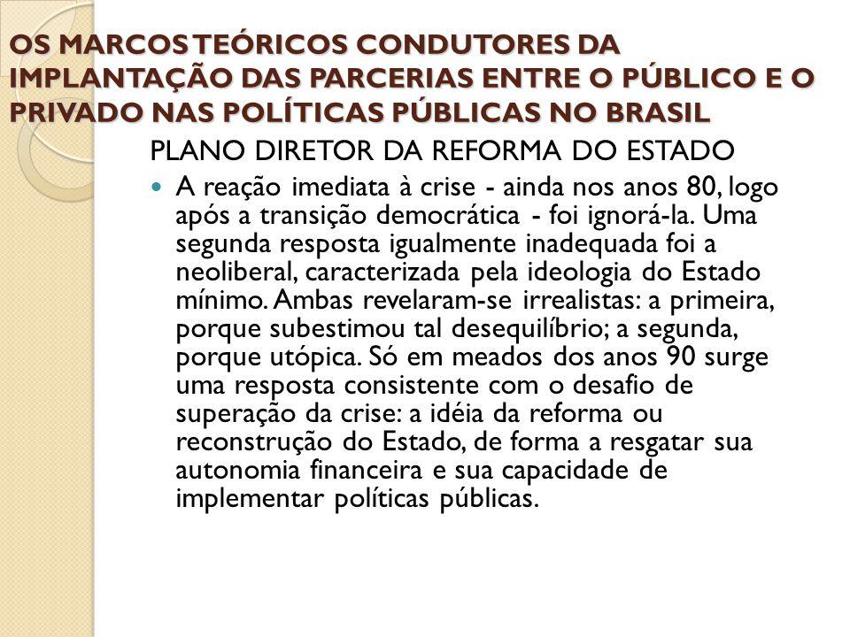 OS MARCOS TEÓRICOS CONDUTORES DA IMPLANTAÇÃO DAS PARCERIAS ENTRE O PÚBLICO E O PRIVADO NAS POLÍTICAS PÚBLICAS NO BRASIL PLANO DIRETOR DA REFORMA DO ES