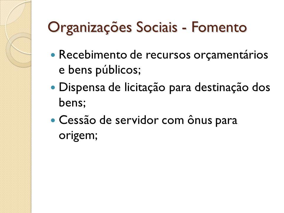 Organizações Sociais - Fomento  Recebimento de recursos orçamentários e bens públicos;  Dispensa de licitação para destinação dos bens;  Cessão de
