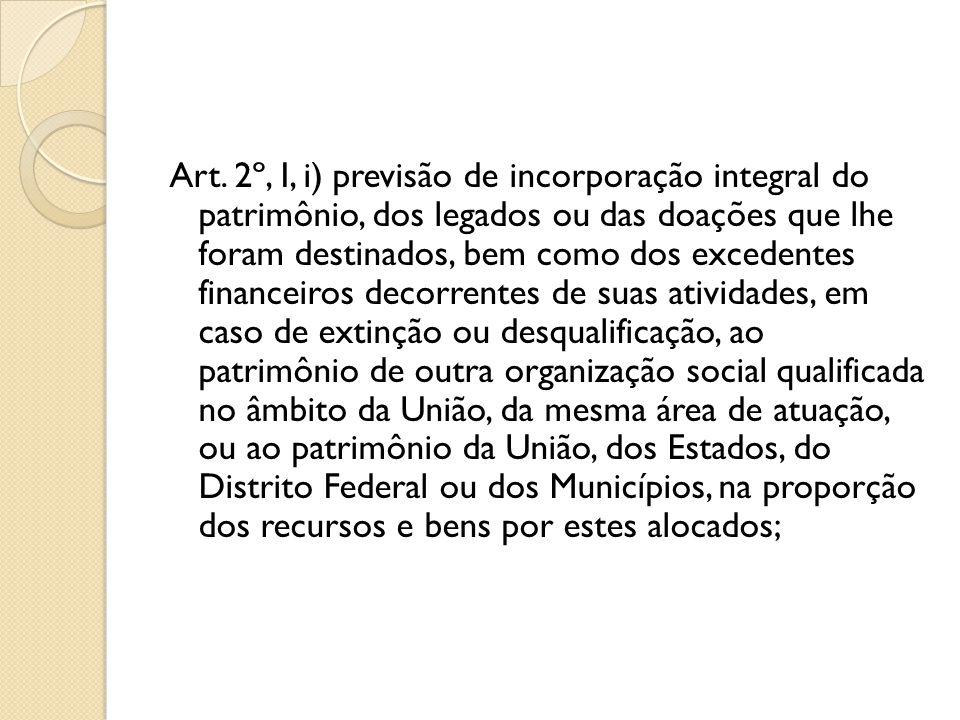 Art. 2º, I, i) previsão de incorporação integral do patrimônio, dos legados ou das doações que lhe foram destinados, bem como dos excedentes financeir