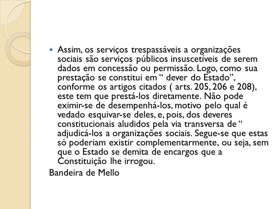  Assim, os serviços trespassáveis a organizações sociais são serviços públicos insuscetíveis de serem dados em concessão ou permissão. Logo, como sua