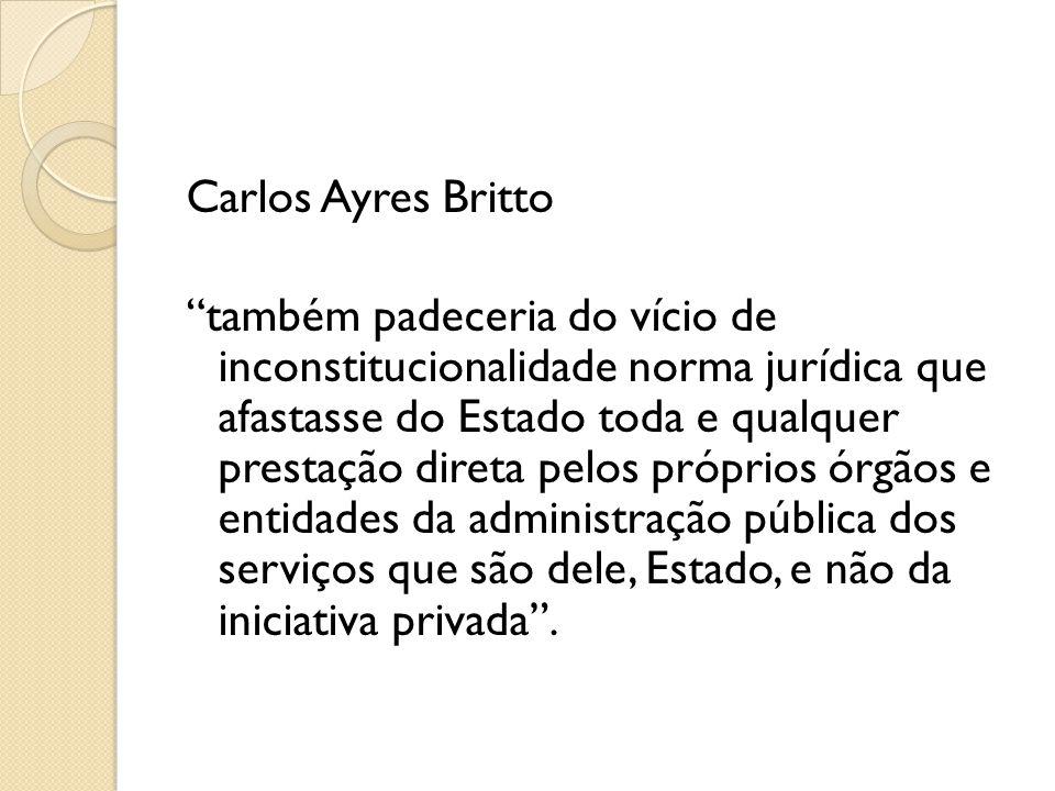 """Carlos Ayres Britto """"também padeceria do vício de inconstitucionalidade norma jurídica que afastasse do Estado toda e qualquer prestação direta pelos"""
