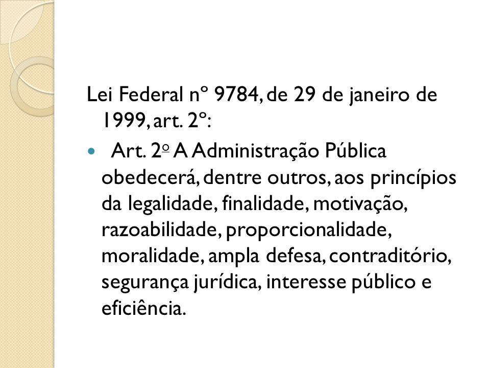 Lei Federal nº 9784, de 29 de janeiro de 1999, art. 2º:  Art. 2 o A Administração Pública obedecerá, dentre outros, aos princípios da legalidade, fin
