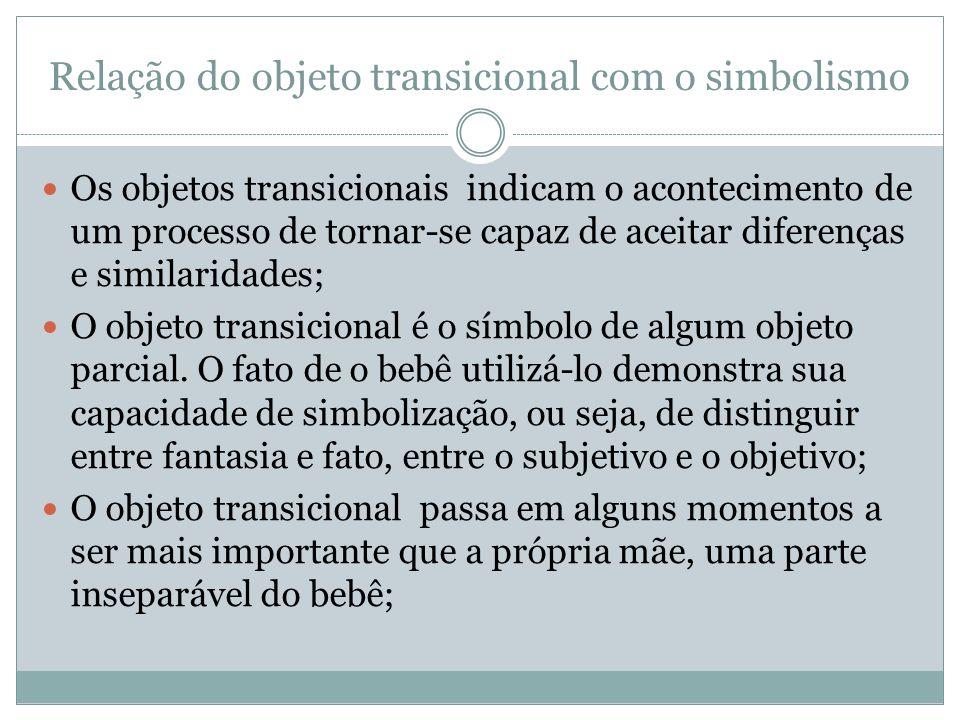 Relação do objeto transicional com o simbolismo  Os objetos transicionais indicam o acontecimento de um processo de tornar-se capaz de aceitar difere