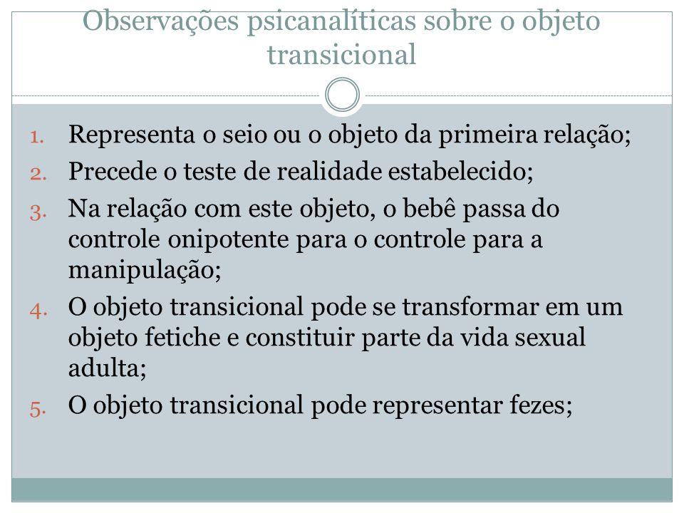 Observações psicanalíticas sobre o objeto transicional 1. Representa o seio ou o objeto da primeira relação; 2. Precede o teste de realidade estabelec
