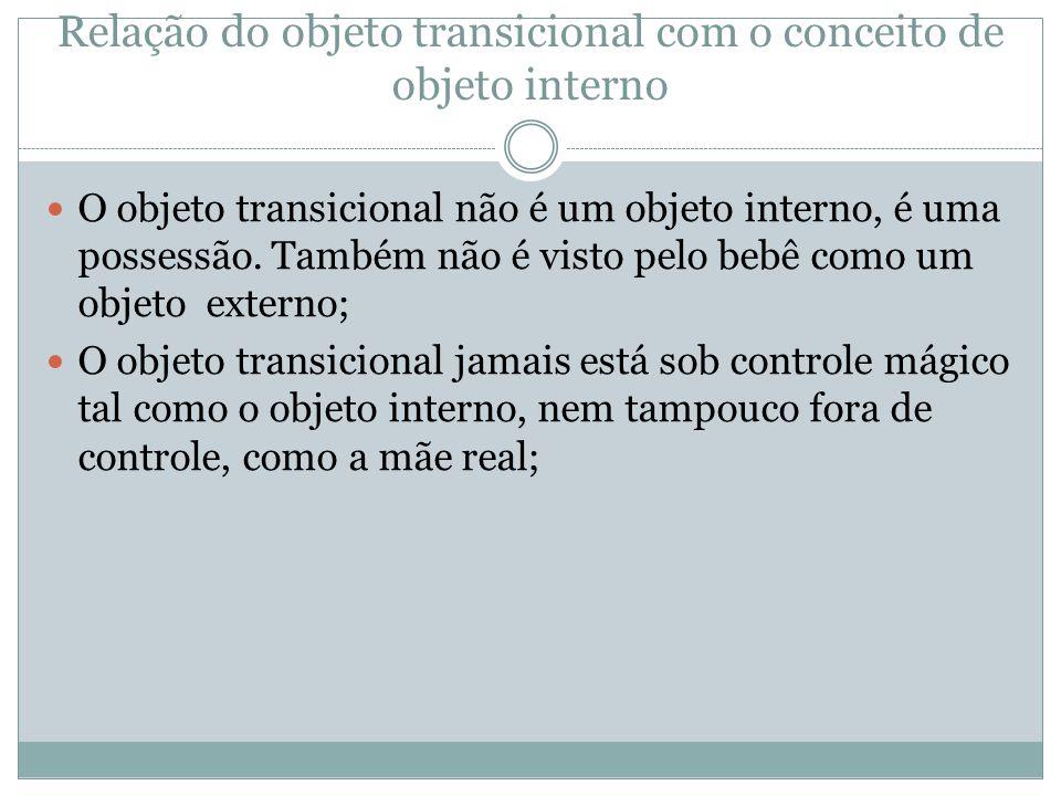 Relação do objeto transicional com o conceito de objeto interno  O objeto transicional não é um objeto interno, é uma possessão. Também não é visto p