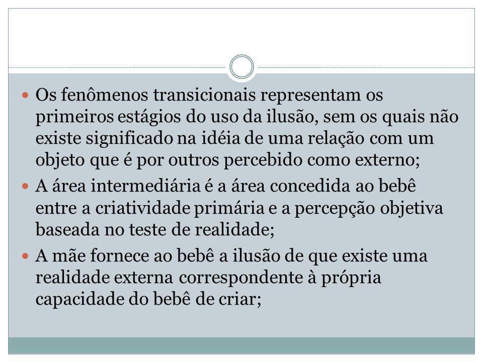  Os fenômenos transicionais representam os primeiros estágios do uso da ilusão, sem os quais não existe significado na idéia de uma relação com um ob