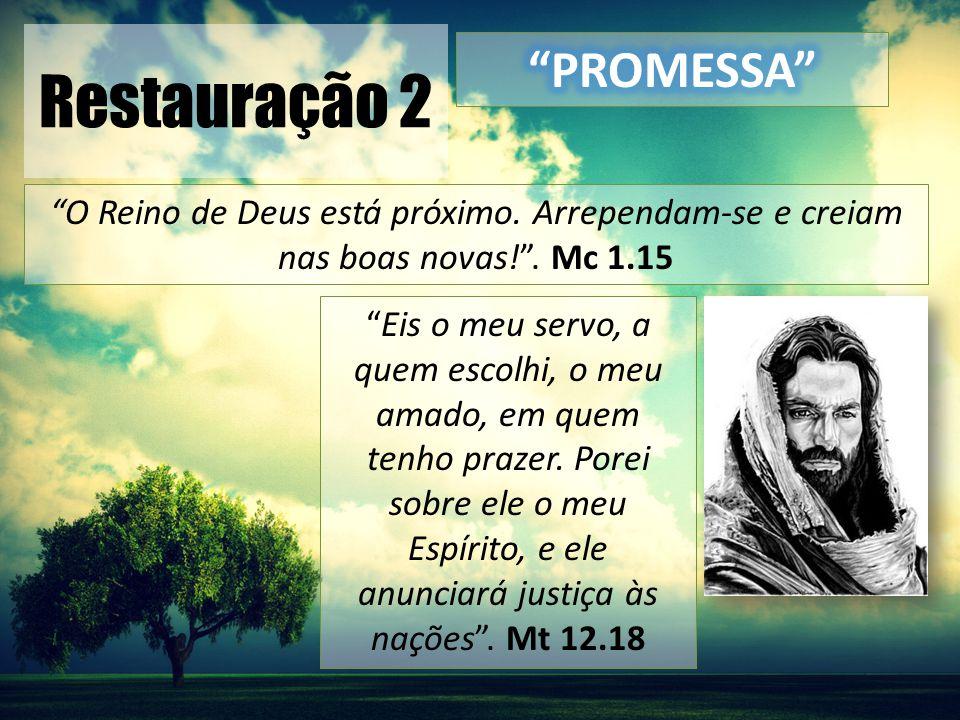 """Restauração 2 """"O Reino de Deus está próximo. Arrependam-se e creiam nas boas novas!"""". Mc 1.15 """"Eis o meu servo, a quem escolhi, o meu amado, em quem t"""
