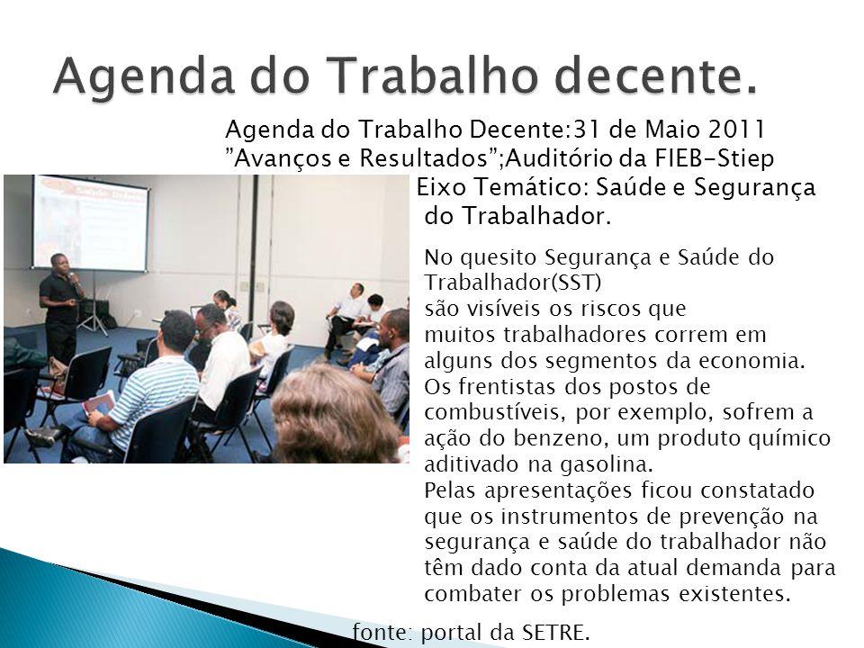 Agenda do Trabalho Decente:31 de Maio 2011 Avanços e Resultados ;Auditório da FIEB-Stiep Eixo Temático: Saúde e Segurança do Trabalhador.