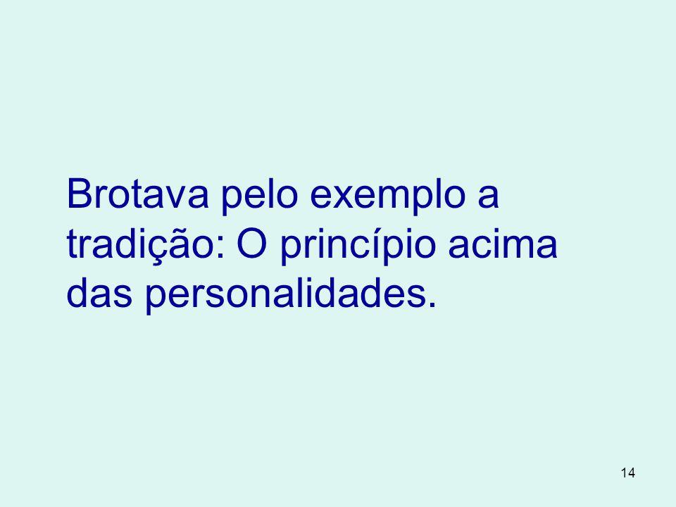14 Brotava pelo exemplo a tradição: O princípio acima das personalidades.