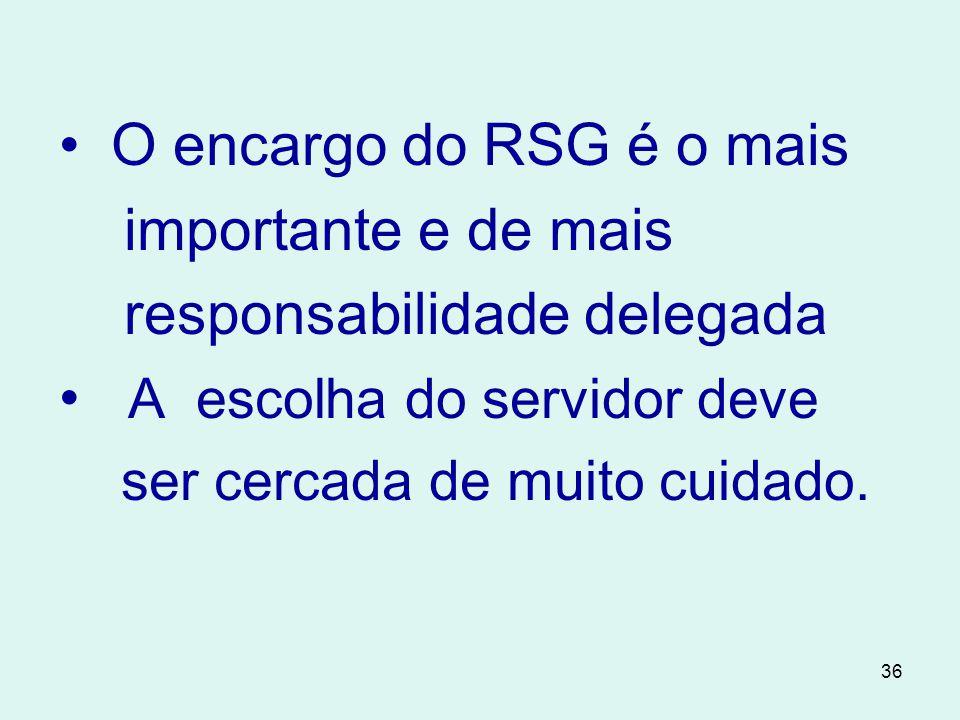 36 • O encargo do RSG é o mais importante e de mais responsabilidade delegada • A escolha do servidor deve ser cercada de muito cuidado.
