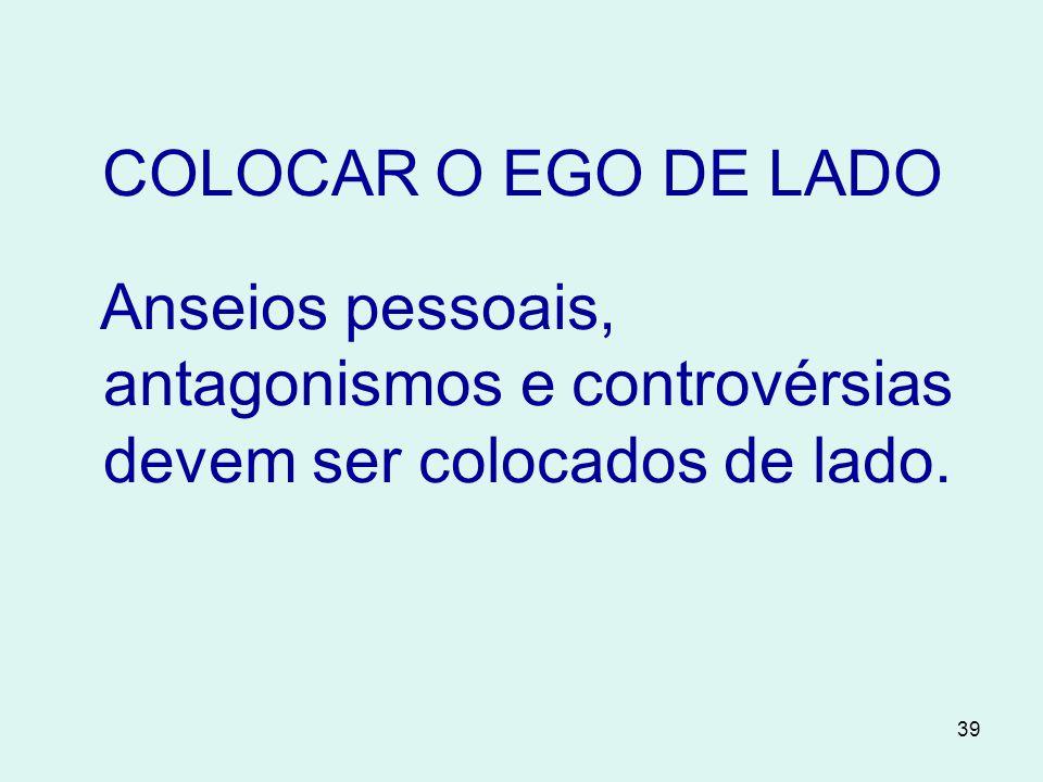 39 COLOCAR O EGO DE LADO Anseios pessoais, antagonismos e controvérsias devem ser colocados de lado.