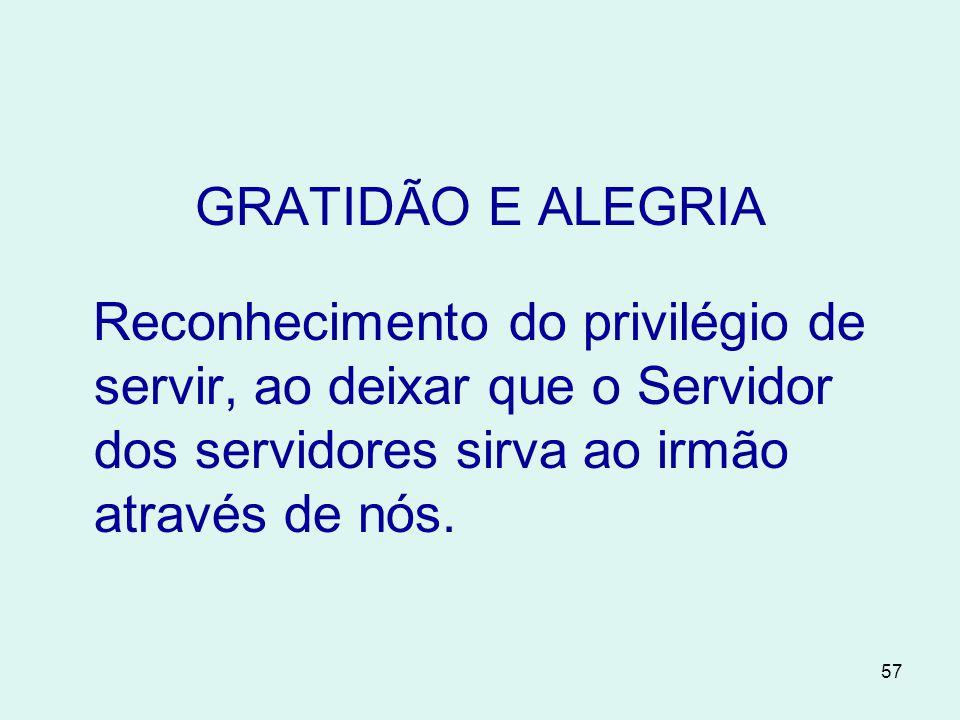 57 GRATIDÃO E ALEGRIA Reconhecimento do privilégio de servir, ao deixar que o Servidor dos servidores sirva ao irmão através de nós.
