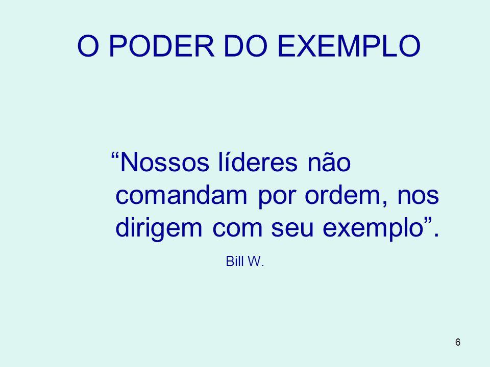 6 O PODER DO EXEMPLO Nossos líderes não comandam por ordem, nos dirigem com seu exemplo . Bill W.