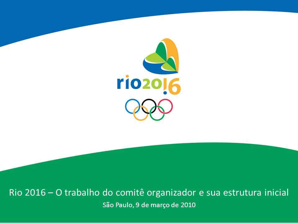 Rio 2016 – O trabalho do comitê organizador e sua estrutura inicial São Paulo, 9 de março de 2010