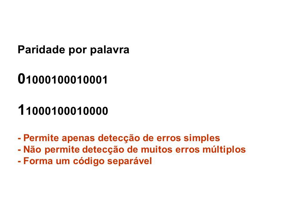 Paridade por palavra 0 1000100010001 1 1000100010000 - Permite apenas detecção de erros simples - Não permite detecção de muitos erros múltiplos - For