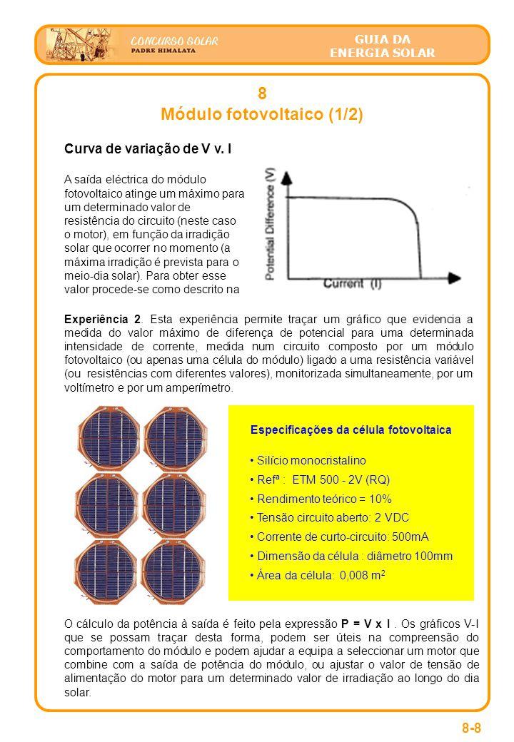 GUIA DA ENERGIA SOLAR 8 Módulo fotovoltaico (1/2) 8-8 Especificações da célula fotovoltaica • Silício monocristalino • Refª : ETM 500 - 2V (RQ) • Rendimento teórico = 10% • Tensão circuito aberto: 2 VDC • Corrente de curto-circuito: 500mA • Dimensão da célula : diâmetro 100mm • Área da célula: 0,008 m 2 Curva de variação de V v.