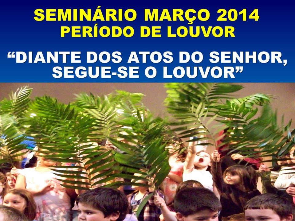 """SEMINÁRIO MARÇO 2014 PERÍODO DE LOUVOR """"DIANTE DOS ATOS DO SENHOR, SEGUE-SE O LOUVOR"""""""