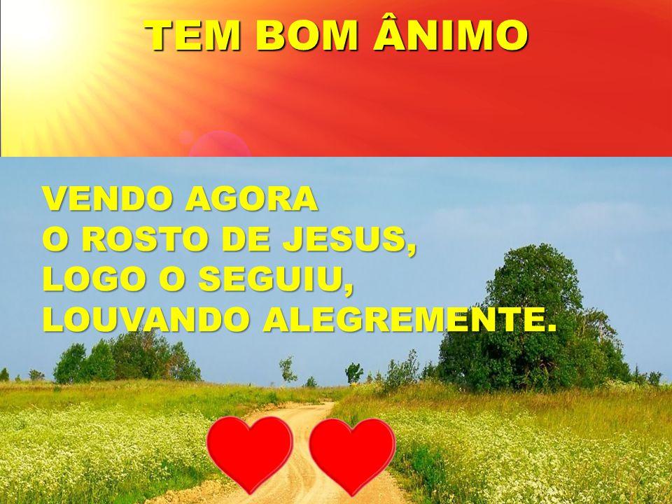 TEM BOM ÂNIMO VENDO AGORA O ROSTO DE JESUS, LOGO O SEGUIU, LOUVANDO ALEGREMENTE.