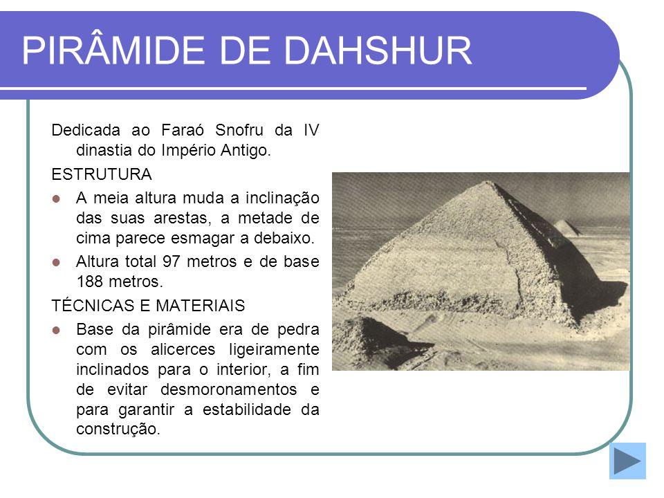 PIRÂMIDE DE DAHSHUR Dedicada ao Faraó Snofru da IV dinastia do Império Antigo. ESTRUTURA  A meia altura muda a inclinação das suas arestas, a metade