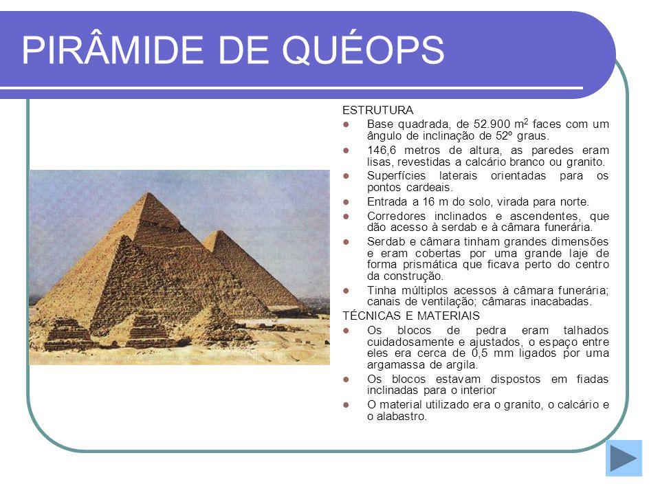 PIRÂMIDE DE QUÉOPS ESTRUTURA  Base quadrada, de 52.900 m 2 faces com um ângulo de inclinação de 52º graus.  146,6 metros de altura, as paredes eram