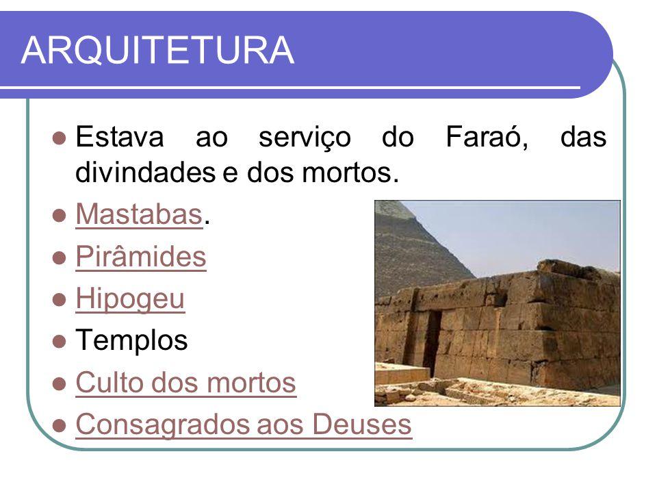 ARQUITETURA  Estava ao serviço do Faraó, das divindades e dos mortos.  Mastabas. Mastabas  Pirâmides Pirâmides  Hipogeu Hipogeu  Templos  Culto