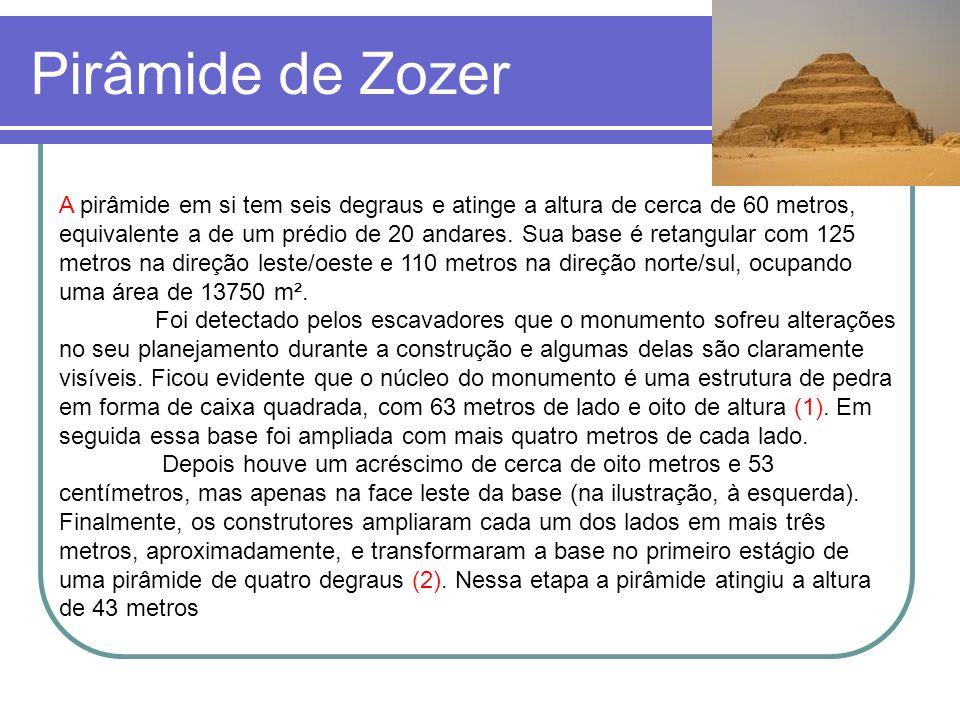Pirâmide de Zozer A pirâmide em si tem seis degraus e atinge a altura de cerca de 60 metros, equivalente a de um prédio de 20 andares. Sua base é reta