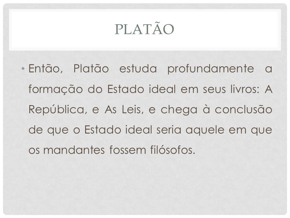 PLATÃO • Então, Platão estuda profundamente a formação do Estado ideal em seus livros: A República, e As Leis, e chega à conclusão de que o Estado ideal seria aquele em que os mandantes fossem filósofos.